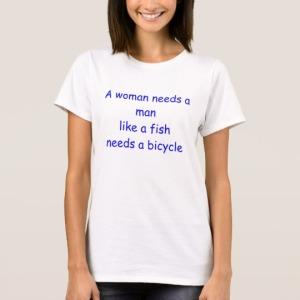 a_woman_needs_a_man_like_a_fish_needs_a_bicycle_t_shirt-r5129855b46ac4a13b9dee9f4aec4f97c_k2gml_540